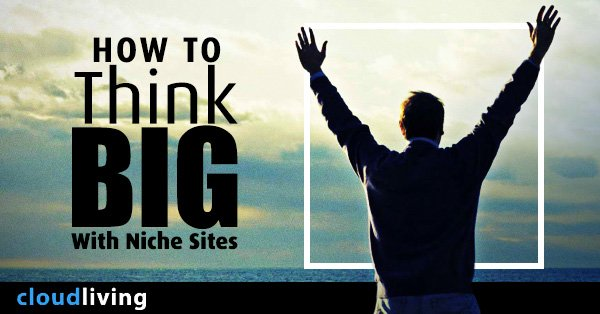 How To Think Big With Niche Sites